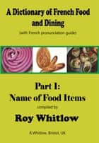 A Dictionary of French Food and Dining: Part 1 Names of Food Items ebook by Roy Whitlow