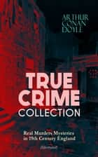 TRUE CRIME COLLECTION - Real Murders Mysteries in 19th Century England (Illustrated) - Real Life Murders, Mysteries & Serial Killers of the Victorian Age ebook by Arthur Conan Doyle, Sidney Paget