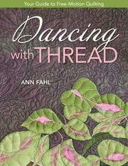 Dancing With Thread - Your Guide to Free-Motion Quilting ebook by Ann Fahl