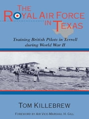 The Royal Air Force in Texas - Training British Pilots in Terrell during World War II ebook by Tom Killebrew