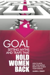 Goal Setting Myths and Traps that Hold Women Back: How to Move Past Your Limiting Beliefs and Achieve Your Potential ebook by Allison Foskett