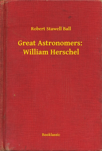 Great Astronomers: William Herschel ebook by Robert Stawell Ball
