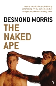 The Naked Ape - A Zoologist's Study of the Human Animal ebook by Desmond Morris