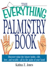 The Everything Palmistry Book: Discover What the Future Holds--Life, Love, and Wealth--All in the Palm of Your Hand ebook by Katina Z. Jones
