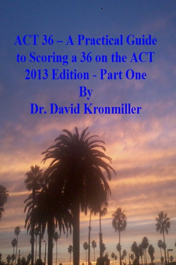 ACT 36: A Practical Guide to Scoring a 36 on the ACT 2013 Edition - Part One ebook by Dr. David Kronmiller