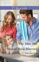 The Man She Should Have Married ebook by Patricia Kay
