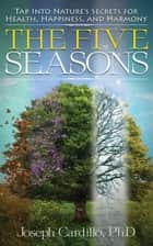The Five Seasons - Tap Into Nature's Secrets for Health, Happiness, and Harmony ebook by Joseph Cardillo