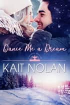 Dance Me A Dream ebook by Kait Nolan