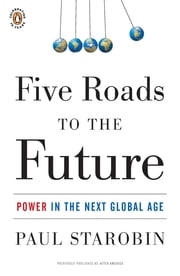 Five Roads to the Future - Power in the Next Global Age ebook by Paul Starobin