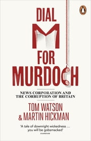 Dial M for Murdoch - News Corporation and the Corruption of Britain ebook by Tom Watson, Martin Hickman