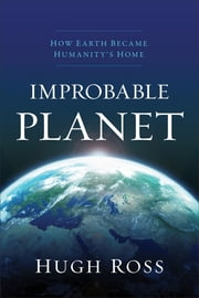 Improbable Planet - How Earth Became Humanity's Home ebook by Hugh Ross