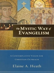 The Mystic Way of Evangelism - A Contemplative Vision for Christian Outreach ebook by Elaine A. Heath