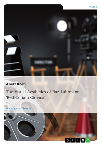 The Visual Aesthetics of Baz Luhrmann's 'Red Curtain Cinema' - Intensifying the Experience and Exposing the Artifice in 'William Shakespeare''s Romeo + Juliet', 'Moulin Rouge!' and 'The Great Gatsby' ebook by Anett Koch