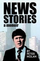 News Stories - A Memoir ebook by Peter Nolan