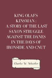 King Olaf's Kinsman : A Story of the Last Saxon Struggle against the Danes in the Days of Ironside and Cnut ebook by Charles W. Whistler