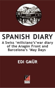 SPANISH DIARY - A Swiss 'miliciano's' war diary of the Aragon Front and Barcelona's 'May Days' ebook by Edi Gmür