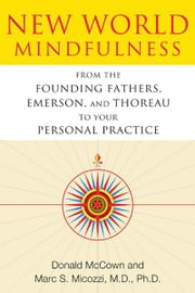 New World Mindfulness: From the Founding Fathers, Emerson, and Thoreau to Your Personal Practice - From the Founding Fathers, Emerson, and Thoreau to Your Personal Practice ebook by Donald McCown,Marc S. Micozzi, M.D., Ph.D.