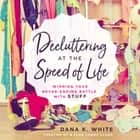 Decluttering at the Speed of Life - Winning Your Never-Ending Battle with Stuff audiolibro by Dana K. White