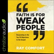 Faith Is for Weak People - Responding to the Top 20 Objections to the Gospel audiobook by Ray Comfort