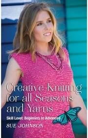 Creative Knitting for all Seasons and Yarns: Skill Level - Beginners to Advanced ebook by Sue Johnson