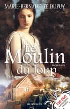 Le Moulin du loup ebook by Marie-Bernadette Dupuy