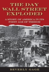 The Day Wall Street Exploded: A Story of America in Its First Age of Terror ebook by Beverly Gage,Beverly Gage