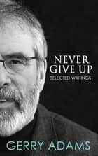Never Give Up: - Selected Writings ebook by Gerry Adams