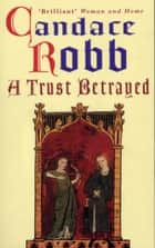 A Trust Betrayed - (Margaret Kerr Trilogy: Book 1) ebook by Candace Robb