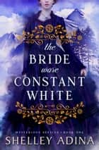 The Bride Wore Constant White - Mysterious Devices 1 ebook by Shelley Adina