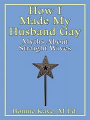 How I Made My Husband Gay: Myths About Straight Wives ebook by Bonnie Kaye