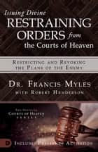 Issuing Divine Restraining Orders from the Courts of Heaven - Restricting and Revoking the Plans of the Enemy ebook by Dr. Francis Myles, Robert Henderson