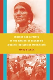 Indians and Leftists in the Making of Ecuador's Modern Indigenous Movements ebook by Marc Becker,Walter D. Mignolo,Irene Silverblatt,Sonia Saldívar-Hull