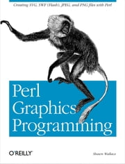 Perl Graphics Programming - Creating SVG, SWF (Flash), JPEG and PNG files with Perl ebook by Shawn Wallace