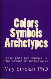 Colors, Symbols, Archetypes ebook by May Sinclair PhD