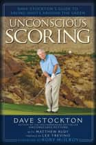 Unconscious Scoring - Dave Stockton's Guide to Saving Shots Around the Green ebook by Dave Stockton