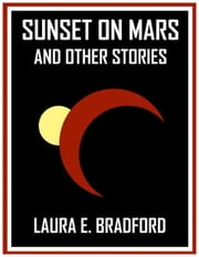 Sunset on Mars and Other Stories ebook by Laura E. Bradford
