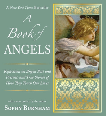 A Book of Angels - Reflections on Angels Past and Present, and True Stories of How They Touch Our L ives ebook by Sophy Burnham