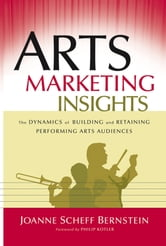 Arts Marketing Insights - The Dynamics of Building and Retaining Performing Arts Audiences ebook by Joanne Scheff Bernstein