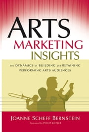 Arts Marketing Insights - The Dynamics of Building and Retaining Performing Arts Audiences ebook by Joanne Scheff Bernstein,Philip Kotler