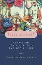Being Yourself - Essays on Identity, Action, and Social Life ebook by Diana Tietjens Meyers
