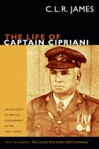 The Life of Captain Cipriani - An Account of British Government in the West Indies, with the pamphlet The Case for West-Indian Self Government ebook by C. L. R. James