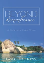 Beyond Remembrance - A Haunting Love Story ebook by Dan Hoffman