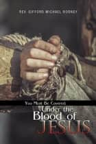 You Must Be Covered, Under the Blood of Jesus ebook by Gifford Michael Rodney