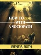 How To Deal with a Sociopath ebook by Irene S. Roth