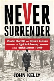 Never Surrender - Winston Churchill and Britain's Decision to Fight Nazi Germany in the Fateful Summer of 1940 ebook by John Kelly