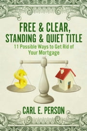 Free & Clear, Standing & Quiet Title - 11 Possible Ways to Get Rid of Your Mortgage ebook by Carl E. Person