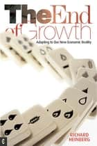The End of Growth - Adapting to Our New Economic Reality ebook by Richard Heinberg