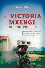 The Victoria Mxenge Housing Project - Women Building Communities Through Social Activism and Informal Learning ebook by Salma Ismail