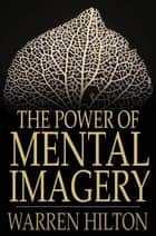The Power of Mental Imagery ebook by Warren Hilton