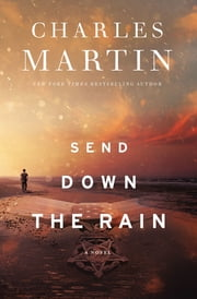 Send Down the Rain - New from the author of The Mountains Between Us and the New York Times bestseller Where the River Ends ebook by Charles Martin